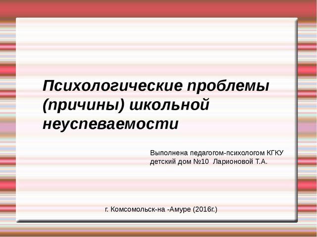 Психологические проблемы (причины) школьной неуспеваемости Выполнена педагого...