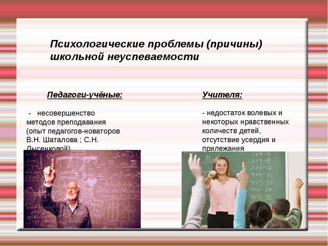 Психологические проблемы (причины) школьной неуспеваемости Педагоги-учёные: -...