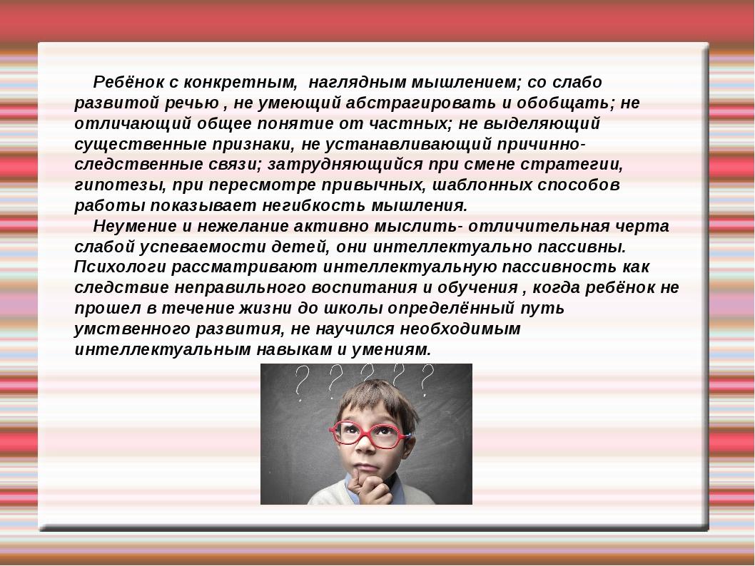 Ребёнок с конкретным, наглядным мышлением; со слабо развитой речью , не умею...