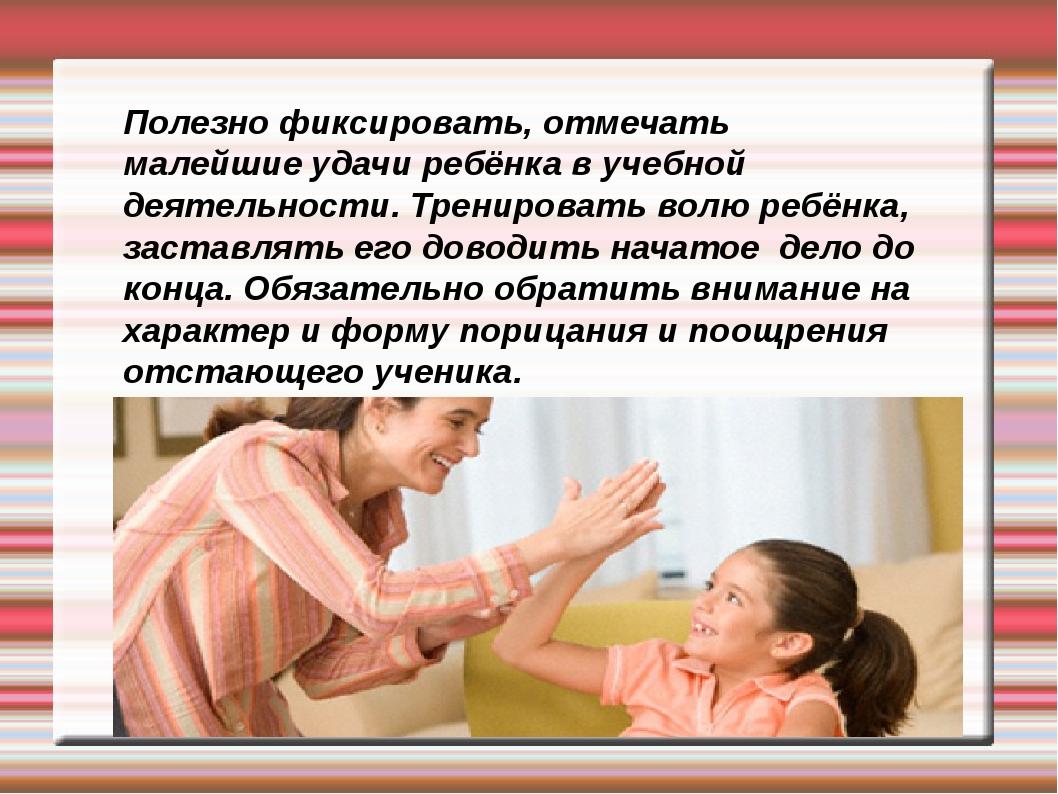 Полезно фиксировать, отмечать малейшие удачи ребёнка в учебной деятельности....