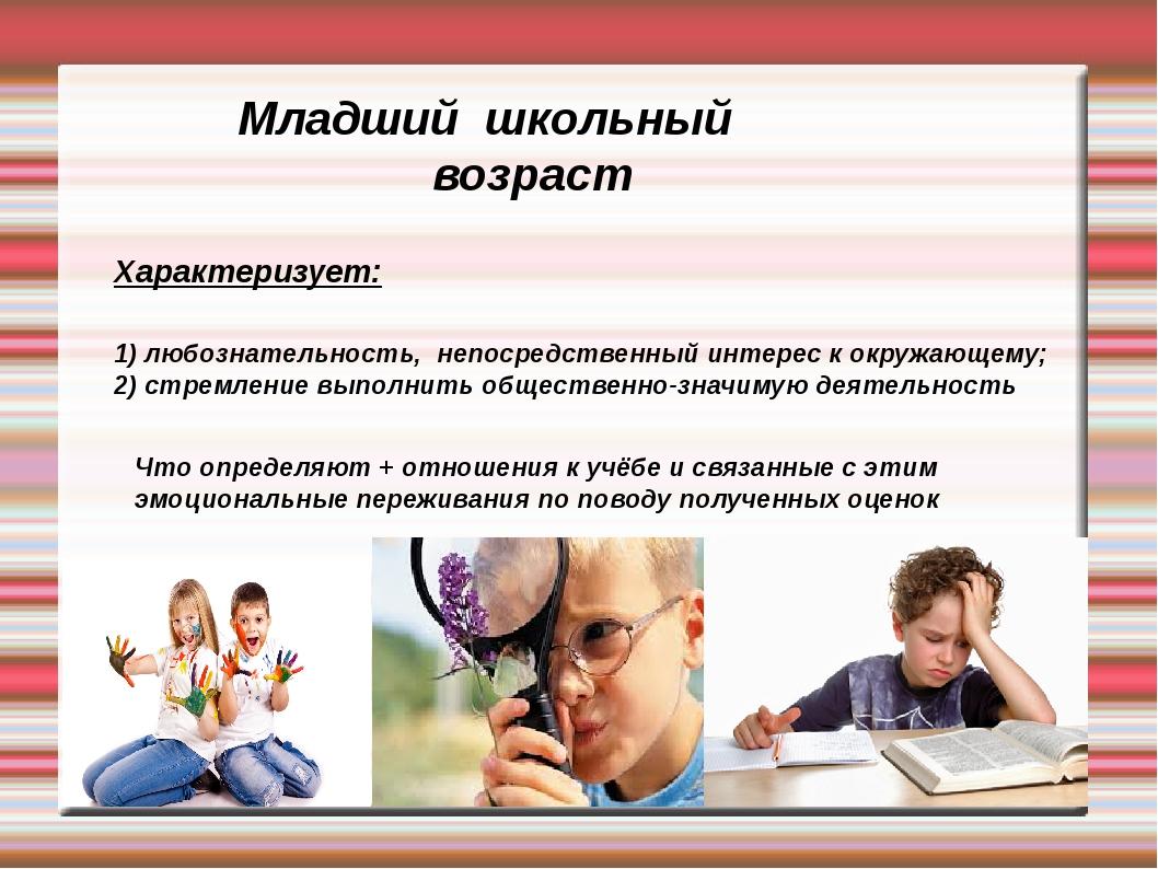 Младший школьный возраст Характеризует: 1) любознательность, непосредственный...