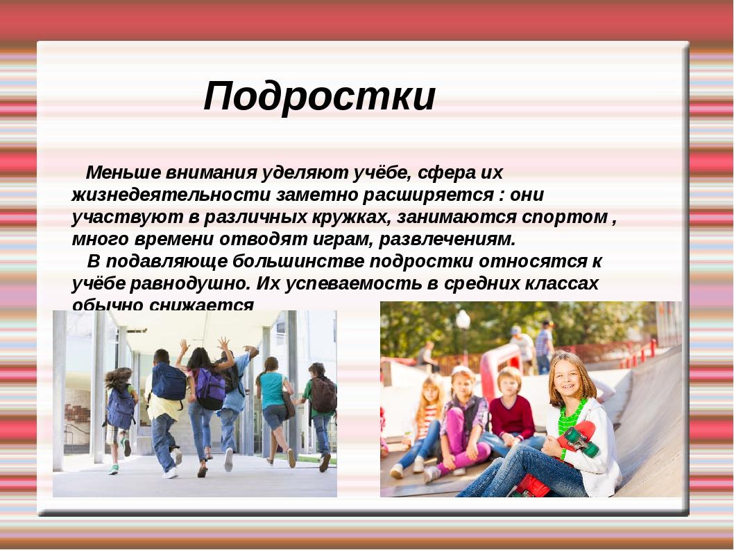 Подростки Меньше внимания уделяют учёбе, сфера их жизнедеятельности заметно р...