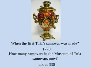 When the first Tula's samovar was made? 1778 How many samovars in the Museum