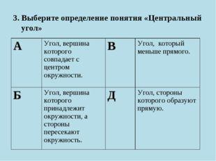 3. Выберите определение понятия «Центральный угол» АУгол, вершина которого с