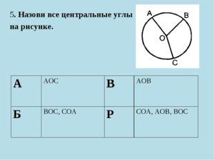 5. Назови все центральные углы на рисунке. ААОСВАОВ БВОС, СОАРСОА, АОВ,
