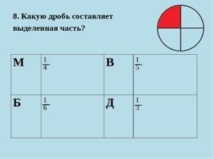 8. Какую дробь составляет выделенная часть? М1 4В1 5 Б1 6Д1 3