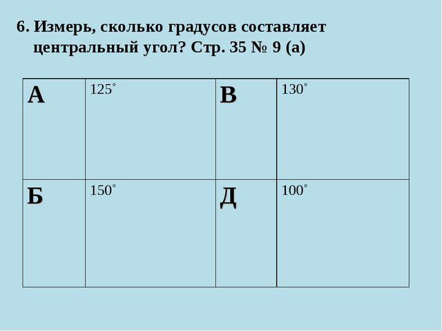 6. Измерь, сколько градусов составляет центральный угол? Стр. 35 № 9 (а) А12...