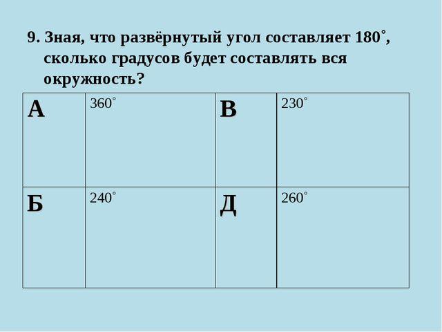 9. Зная, что развёрнутый угол составляет 180˚, сколько градусов будет составл...