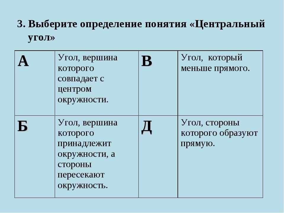 3. Выберите определение понятия «Центральный угол» АУгол, вершина которого с...