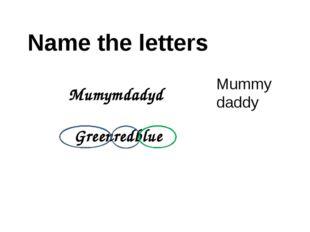 Name the letters Mumymdadyd Greenredblue Mummy daddy