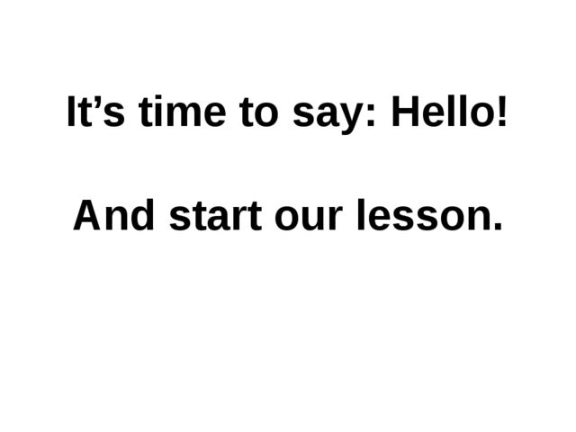 It's time to say: Hello! And start our lesson.