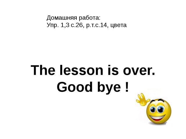 Домашняя работа: Упр. 1,3 с.26, р.т.с.14, цвета The lesson is over. Good bye !