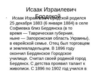 Исаак Израилевич Бродской Исаак Израилевич Бродской родился 25декабря 1883