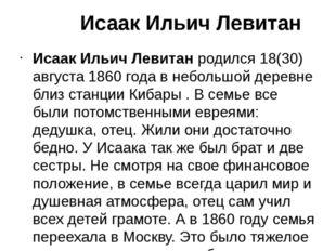 Исаак Ильич Левитан Исаак Ильич Левитанродился 18(30) августа 1860 года в н