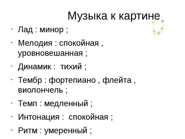 Музыка к картине Лад : минор ; Мелодия : спокойная , уровновешанная ; Динами...