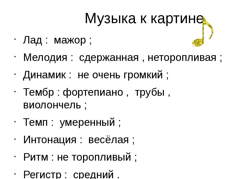 Музыка к картине Лад : мажор ; Мелодия : сдержанная , неторопливая ; Динамик...