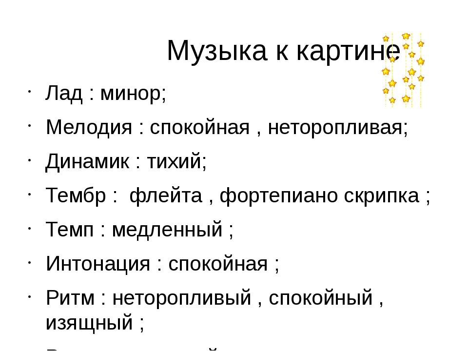 Музыка к картине Лад : минор; Мелодия : спокойная , неторопливая; Динамик :...
