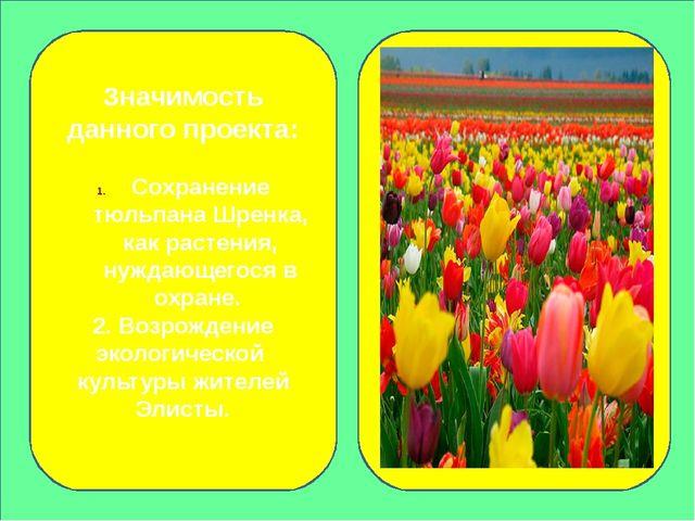 Значимость данного проекта: Сохранение тюльпана Шренка, как растения, нуждаю...