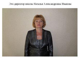 Это директор школы Наталья Александровна Иванова