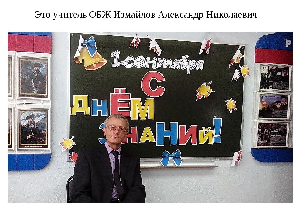 Это учитель ОБЖ Измайлов Александр Николаевич