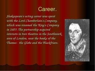 Career. Shakespeare's acting career was spent with the Lord Chamberlain's Com