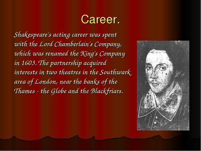 Career. Shakespeare's acting career was spent with the Lord Chamberlain's Com...