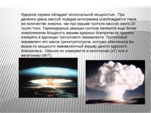 Ядерное оружие обладает колоссальной мощностью . При делении урана массой пор