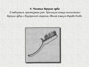 9. Чистим верхние зубы Улыбнуться, приоткрыть рот. Кончиком языка «почистить»