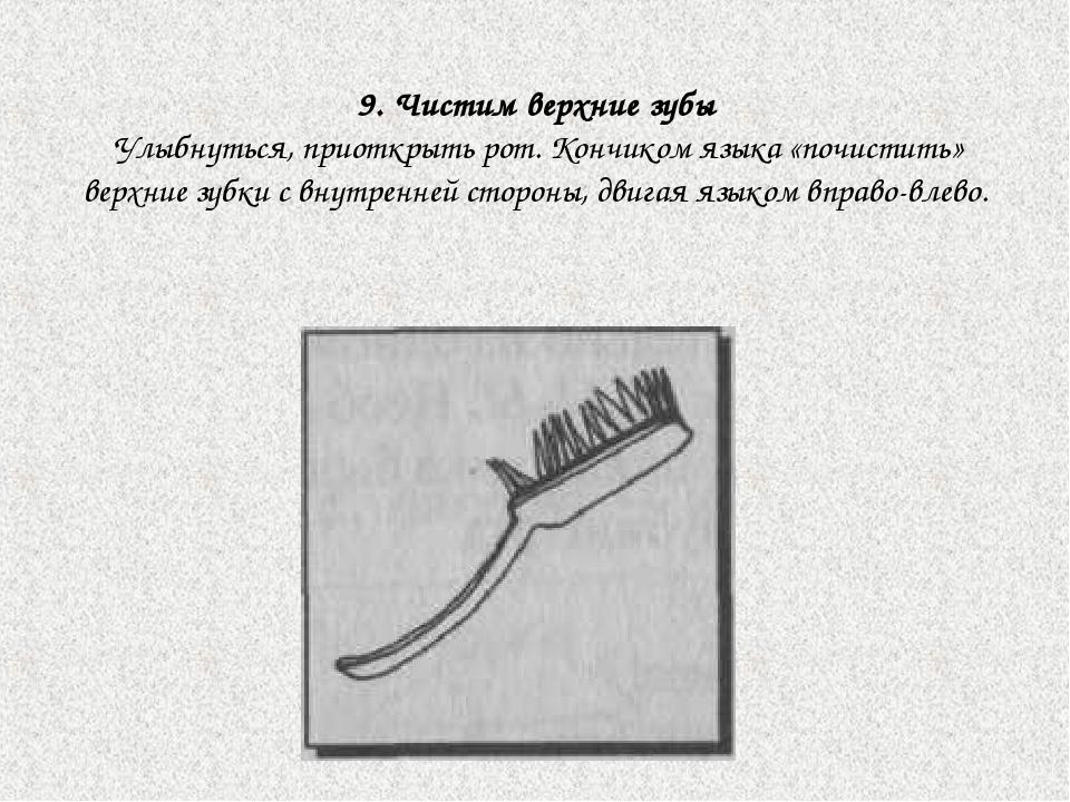 9. Чистим верхние зубы Улыбнуться, приоткрыть рот. Кончиком языка «почистить»...