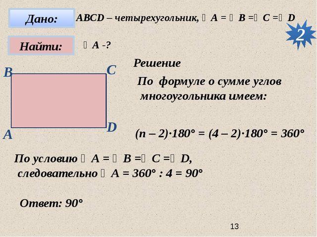 2 АВСD – четырехугольник, ∠А = ∠B =∠C =∠D ∠А -? Решение По формуле о сумме у...