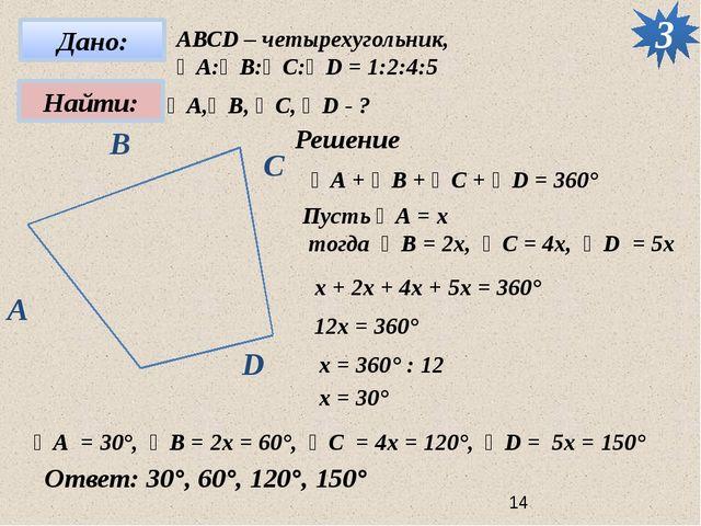 3 АВСD – четырехугольник, ∠А:∠B:∠C:∠D = 1:2:4:5 ∠А,∠B, ∠C, ∠D - ? Решение ∠А...