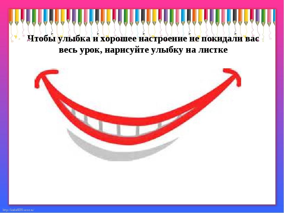 Чтобы улыбка и хорошее настроение не покидали вас весь урок, нарисуйте улыбку...