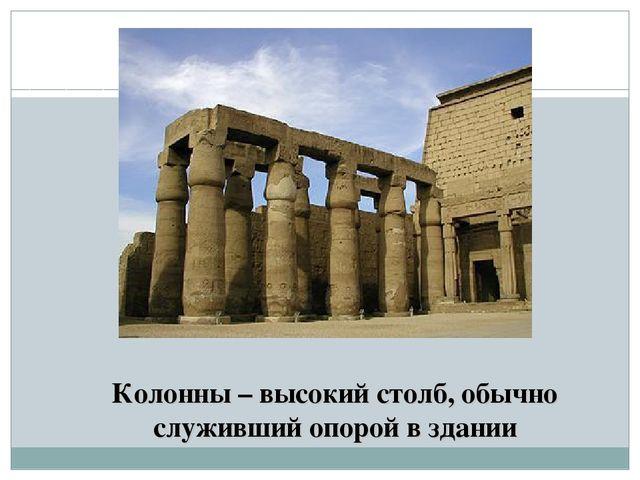 Колонны – высокий столб, обычно служивший опорой в здании