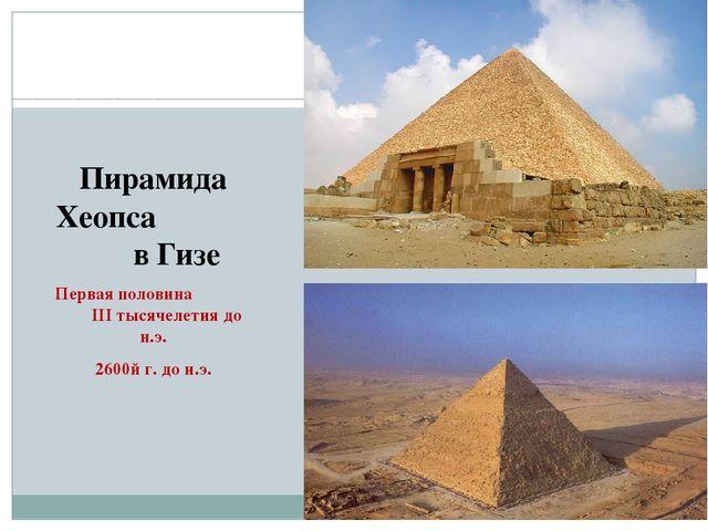 Пирамида Хеопса в Гизе Первая половина III тысячелетия до н.э. 2600й г. до н.э.