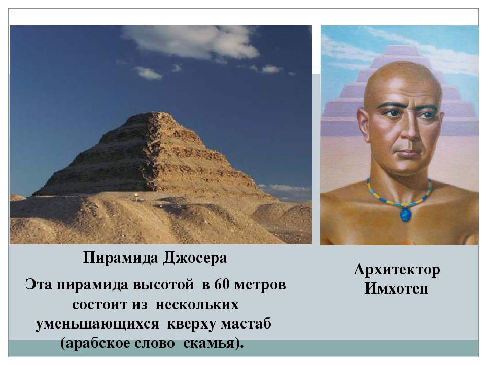 Пирамида Джосера Эта пирамида высотой в 60 метров состоит из нескольких умень...