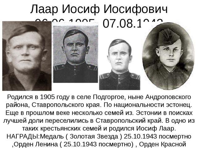 Лаар Иосиф Иосифович 06.06.1905- 07.08.1943 Родился в 1905 году в селе Подгор...