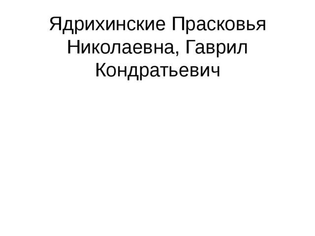 Ядрихинские Прасковья Николаевна, Гаврил Кондратьевич