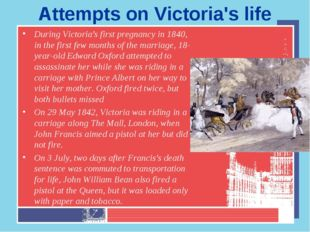 Attempts on Victoria's life During Victoria's first pregnancy in 1840, in the