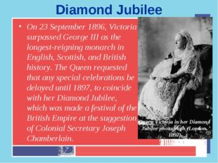 Diamond Jubilee On 23 September 1896, Victoria surpassed George III as the lo