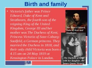 Birth and family Victoria's father was Prince Edward, Duke of Kent and Strath