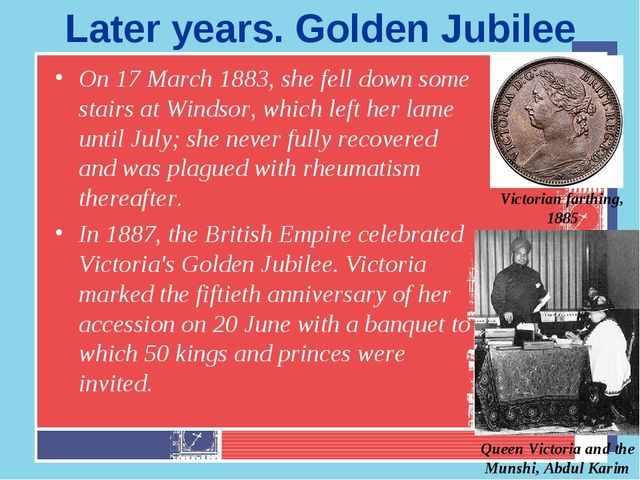 Later years. Golden Jubilee On 17 March 1883, she fell down some stairs at Wi...