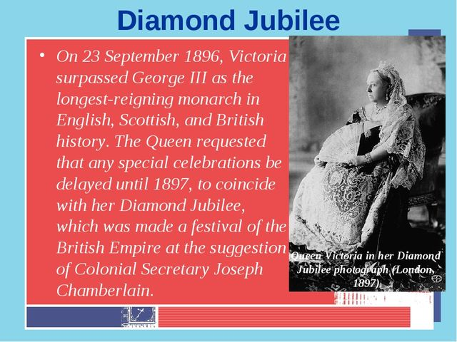 Diamond Jubilee On 23 September 1896, Victoria surpassed George III as the lo...