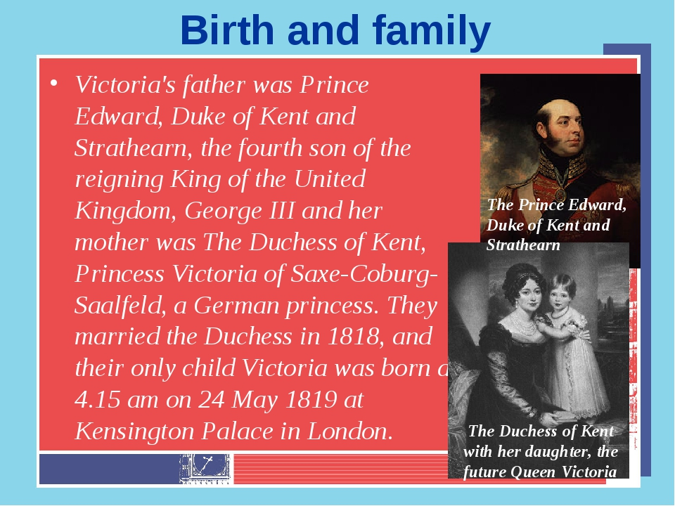 Birth and family Victoria's father was Prince Edward, Duke of Kent and Strath...