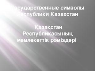 Государственные символы Республики Казахстан Қазақстан Республикасының мемлек
