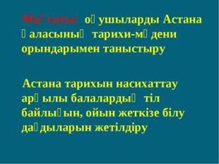 Мақсаты: оқушыларды Астана қаласының тарихи-мәдени орындарымен таныстыру Аст
