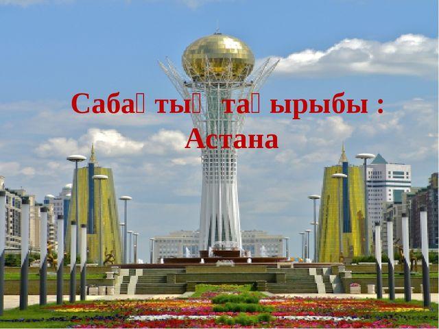 Сабақтың тақырыбы : Астана