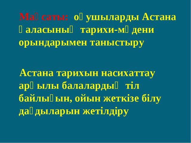 Мақсаты: оқушыларды Астана қаласының тарихи-мәдени орындарымен таныстыру Аст...