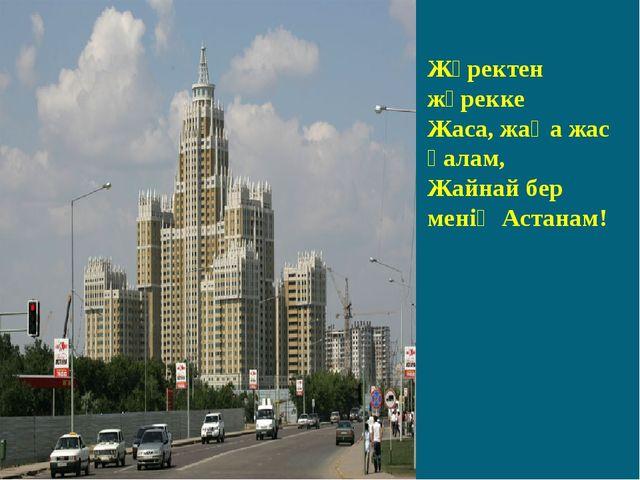 Жүректен жүрекке Жаса, жаңа жас қалам, Жайнай бер менің Астанам!