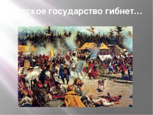 Русское государство гибнет…