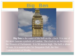 Big Ben 	Big Ben is the name of the bell on the clock. It is one of the most
